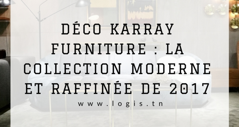 DÉCO KARRAY FURNITURE : LA COLLECTION MODERNE ET RAFFINÉE DE 2017