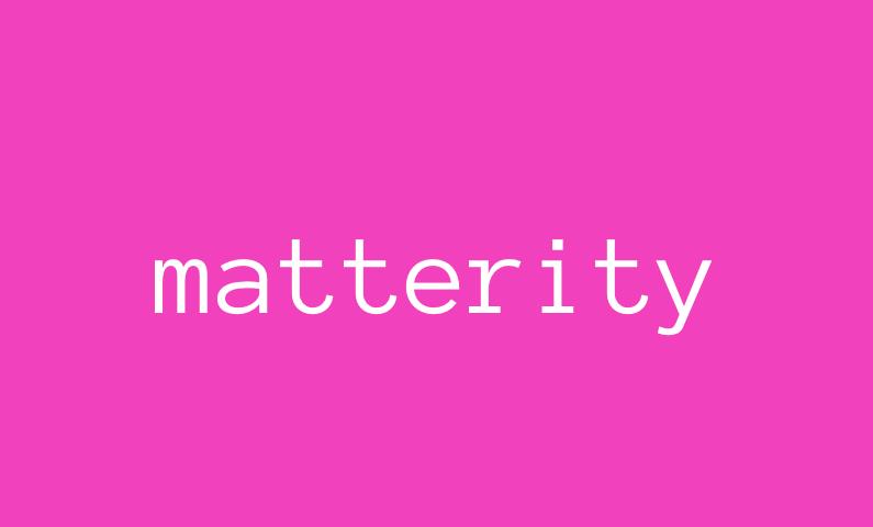 Matterity