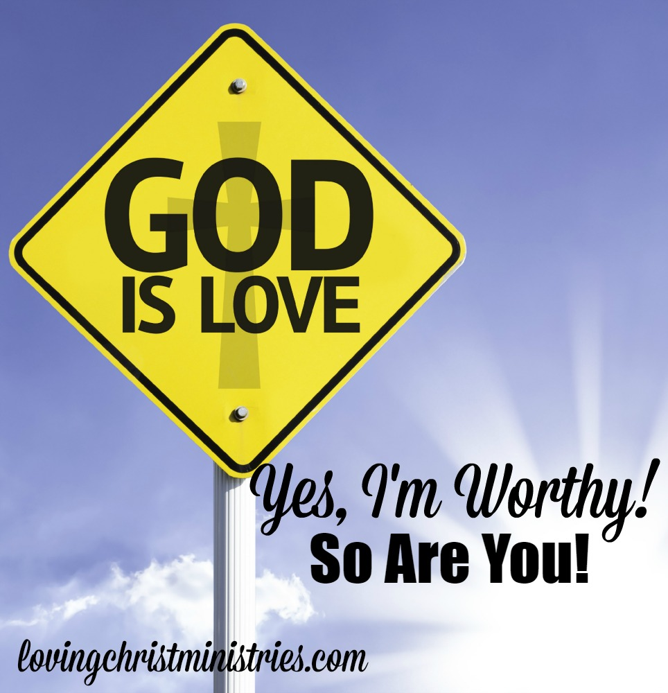 Yes, I'm Worthy! So Are You!