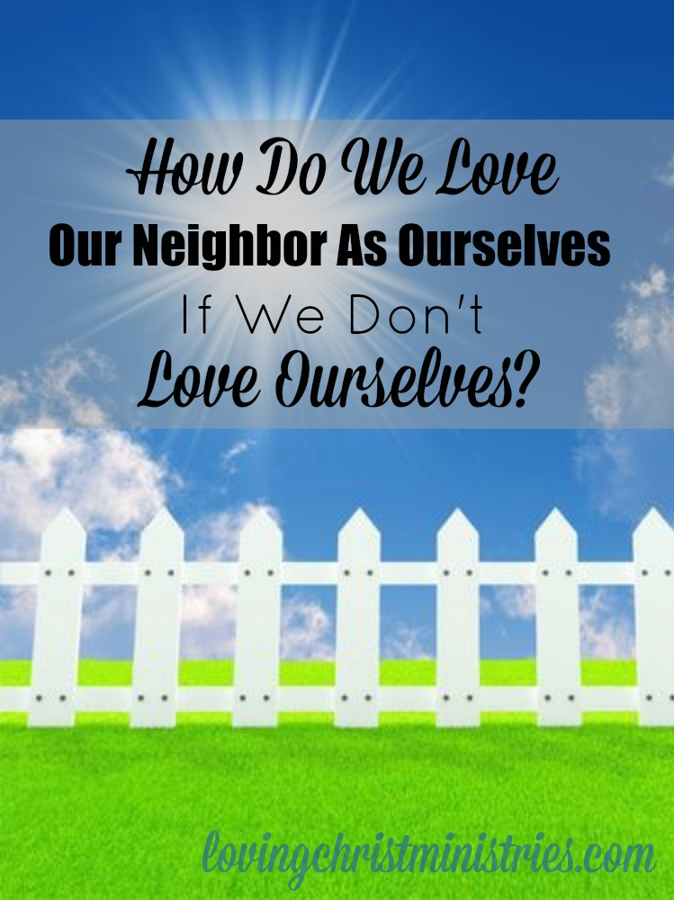 How do we love our neighbor as ourselves if we don't love ourselves?