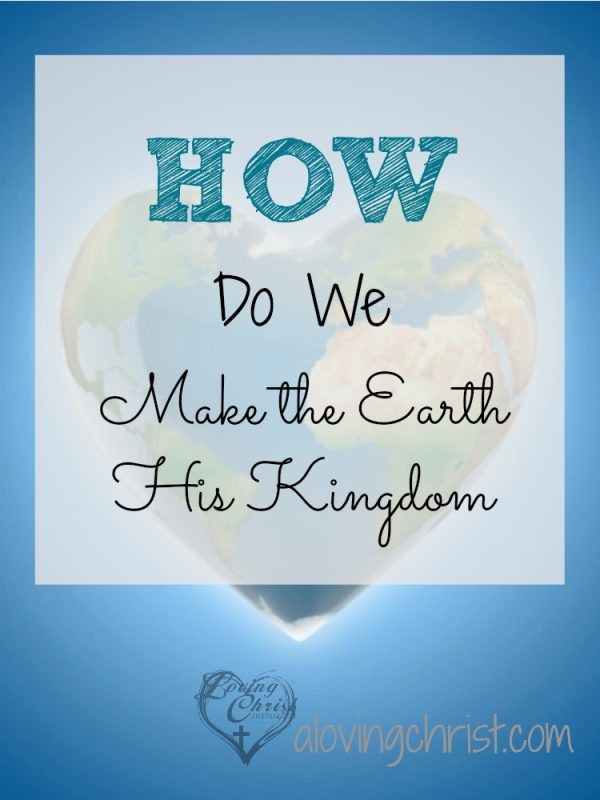 God calls us to make the earth His kingdom, just as Heaven is. But how do we do that when so much seems wrong with the world? Here are my thoughts.