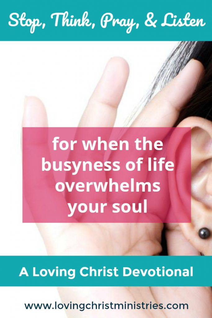 Stop, think, pray, and listen when the busyness of life overwhelms your soul.