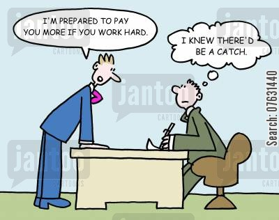lazy cartoon humor: -I'm prepared to pay you more if you work hard. -I knew there'd be a catch.