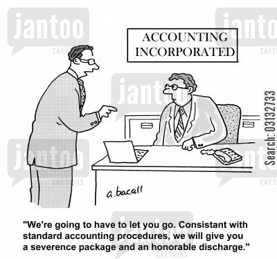 severence package cartoon humor: We're going to have to let you go. Consistance with standard accounting procedures, we will give you a severence package and an honorable discharge