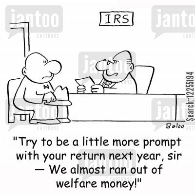 dole cartoon humor: IRS, 'Try to be a little more prompt with your return next year, sir -- We almost ran out of welfare money!'