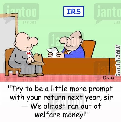 auditing cartoon humor: IRS, 'Try to be a little more prompt with your return next year, sir -- We almost ran out of welfare money!'