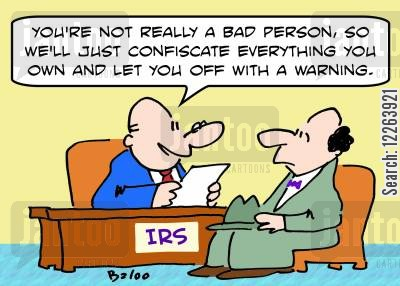 confiscated cartoon humor: IRS, 'You're not really a bad person, so we'll just confiscate everything you own and let you off with a warning.'