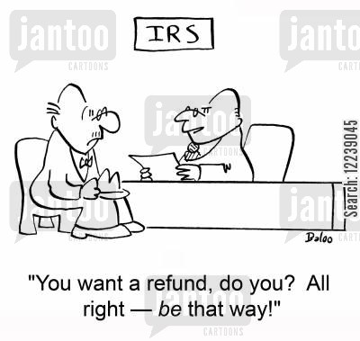 tax refund cartoon humor: IRS, 'You want a refund, do you? All right †be that way!'