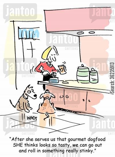 stinky dog cartoon humor: 'After she serves us that gourmet dogfood she thinks looks so tasty, we can go out and roll in something really stinky.'