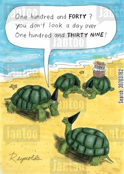 plodded cartoon humor: 'One hundred and forty? You don't look a day over one hundred and thirty nine!'