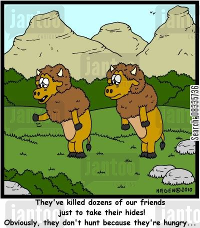 bison cartoon humor: 'They've killed dozens of our friends just to take their hides! Obviously, they don't hunt because they're hungry...'