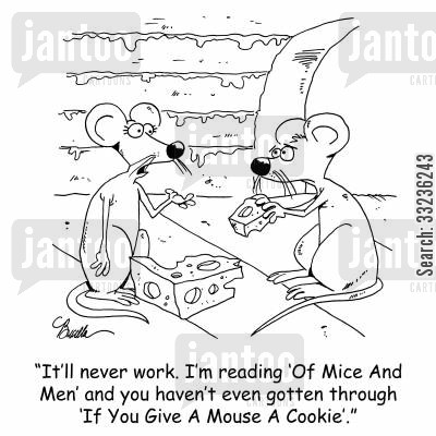 mousehole cartoon humor: 'It'll never work. I'm reading 'Of Mice And men' and you haven't even gotten through 'If You Give A Mouse A Cookie,.'
