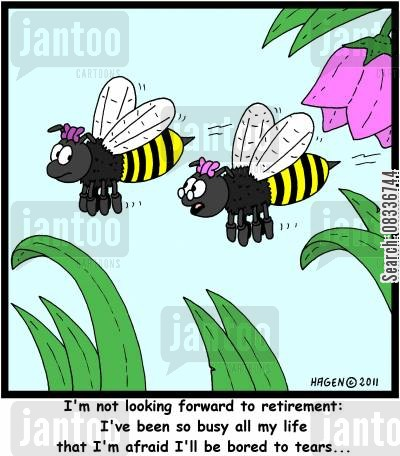 busy bee cartoon humor: 'I'm not looking forward to retirement: I've been so busy all my life that I'm afraid I'll be bored to tears...'