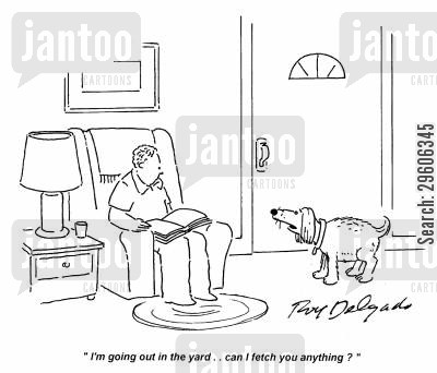 leaving cartoon humor: 'I'm going out in the yard.. can I fetch you anything?'