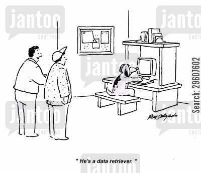 informed cartoon humor: 'He's a data retriever.'