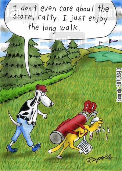 arduous cartoon humor: 'I don't even care about the score, catty. I just enjoy the long walk.'