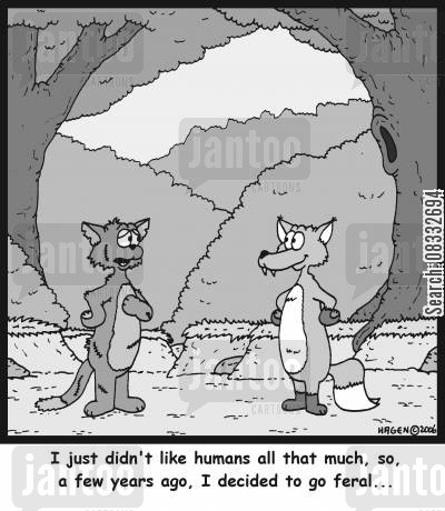humans cartoon humor: I just didn't like humans all that much, so, a few years ago, I decided to go feral...