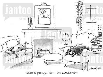 cat behavior cartoon humor: 'What do you say, Lola - let's take a break.'