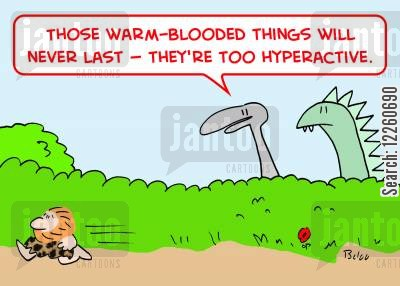 hyperactive cartoon humor: 'Those warm-blooded things will never last -- they're too hyperactive.'