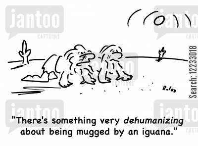 dehumanize cartoon humor: 'There's something very dehumanizing about being mugged by an iguana.'