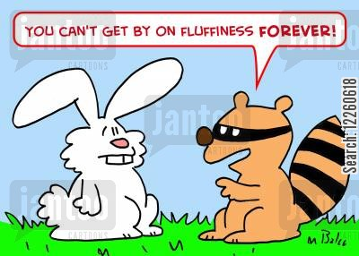 fluffy cartoon humor: 'You can't get by on fluffiness forever!'