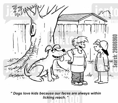 level cartoon humor: 'Dogs love kids because our faces are always within licking reach.'