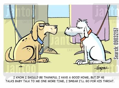 baby talk cartoon humor: 'I know I should be thankful I have a good home, but if he talks baby talk to me one more time, I swear I'll go for his throat.'