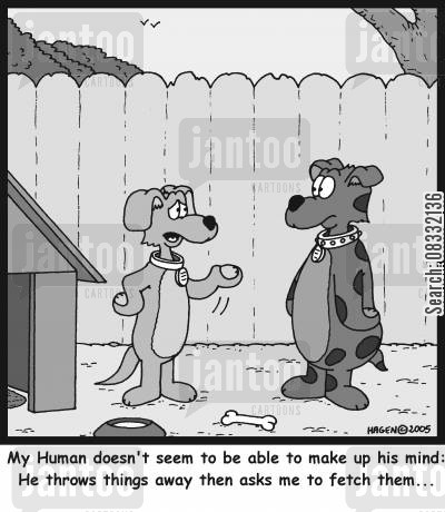 throw stick cartoon humor: 'My Human doesn't seem to be able to make up his mind: He throws things away then asks me to fetch them...'