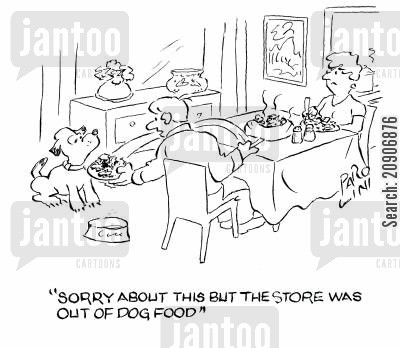 meal time cartoon humor: 'Sorry about this but the store was out of Dog Food.'