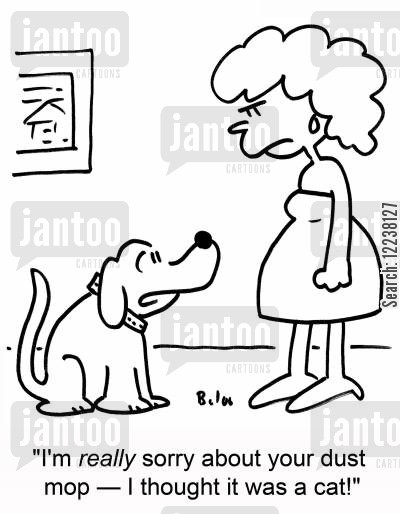 dust mop cartoon humor: I'm really sorry about your dust mop - I thought it was a cat!