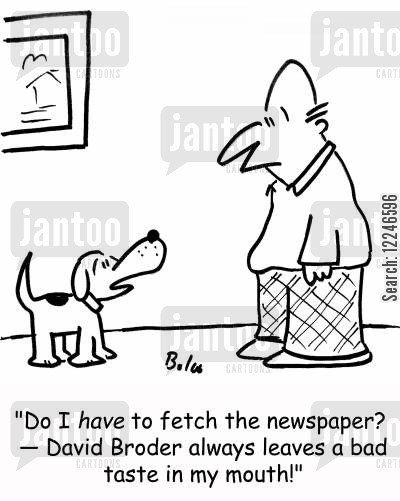 fesching cartoon humor: 'Do I have to fetch the newspaper? -- David Broder always leaves a bad taste in my mouth!'