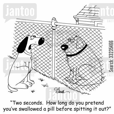medicines cartoon humor: 'Two seconds. How long do you pretend you've swallowed a pill before spitting it out?'