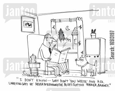inquire cartoon humor: 'I don't know...Why don't you write and ask Larry King why he never TV interviewed the Bush's Scottish Terrier, Barney.'