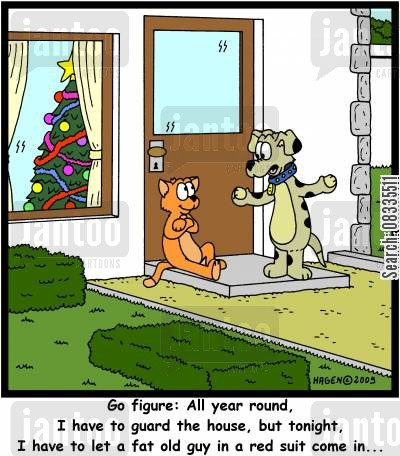 illogical cartoon humor: 'Go figure: All year round, I have to guard the house, but tonight, I have to let a fat old guy in a red suit come in...'