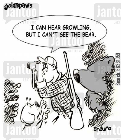 careless cartoon humor: I can hear growling, but I can't see the bear.