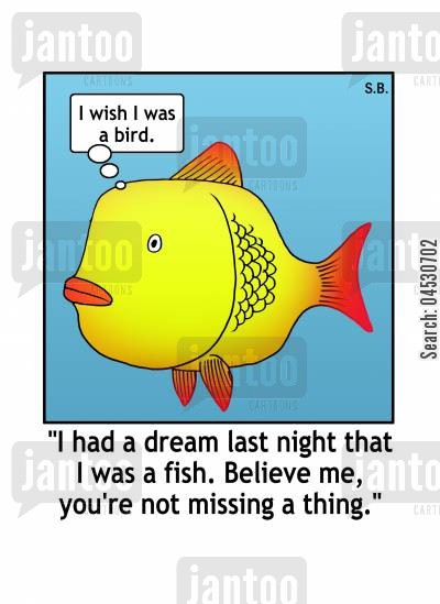 aspire cartoon humor: I had a dream last night that I was a fish. Believe me, you're not missing a thing.