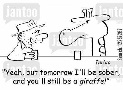 sobering up cartoon humor: 'Yeah, but tomorrow I'll be sober, and you'll still be a giraffe!'