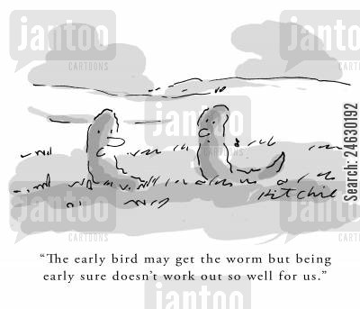 early bird cartoon humor: 'The early bird may get the worm but being early sure doesn't work out so well for us.'