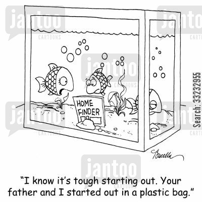 fishbowl cartoon humor: 'I know it's tough starting out. Your father and I started out in a plastic bag.'