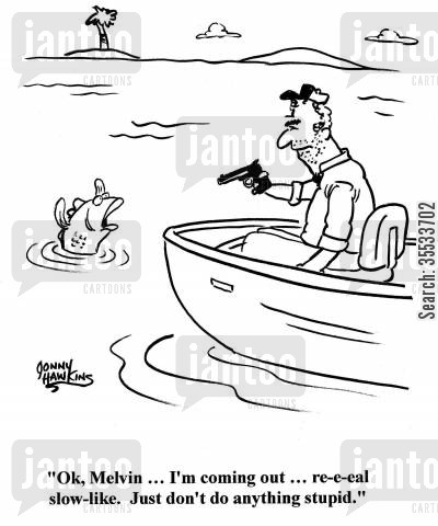 fishing strategies cartoon humor: Fish to man aiming at him: 'Ok, Melvin ... I'm coming out ... re-e-eal slow-like. Just don't do anything stupid.'