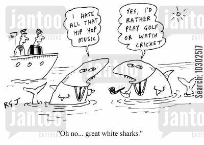 great white sharks cartoon humor: 'I hate all that hip hop music.' 'Yes, I'd rather play golf or watch cricket.' 'Oh no...great white sharks.'
