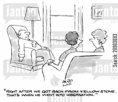 knackered cartoon humor: 'Right after we got back from Yellow Stone. That's when he went into hibernation.'