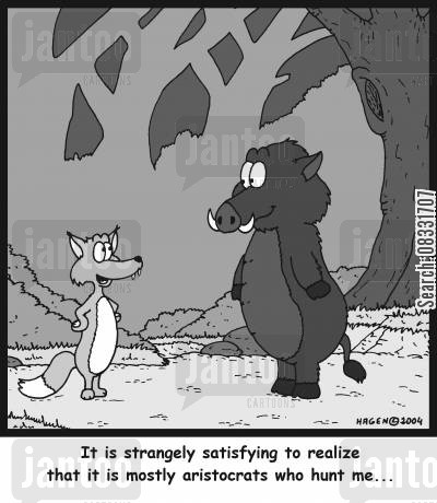 ethical treatment cartoon humor: 'It is strangely satisfying to realize that it is mostly aristocrats who hunt me...'