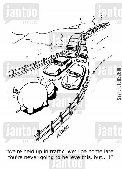 late home cartoon humor: We're held up in traffic. You're never going to believe this, but...
