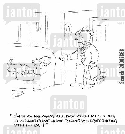 fraternising cartoon humor: 'I'm slaving away all day to keep us in dog food and come home to find you fraternizing with the cat!'