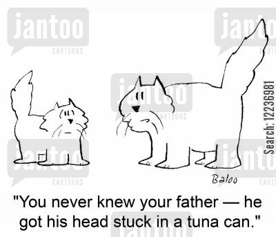 tuna can cartoon humor: 'You never knew your father -- he got his head stuck in a tuna can.'