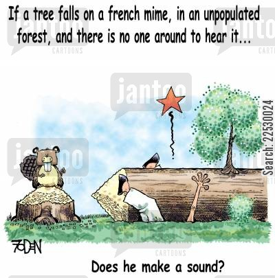 mime artist cartoon humor: If a tree falls on a French mime in an unpopulated forest and there's no one around to hear it...Does he make a sound?