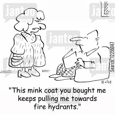 mink cartoon humor: 'This mink coat you bought me keeps pulling me towards fire hydrants.'