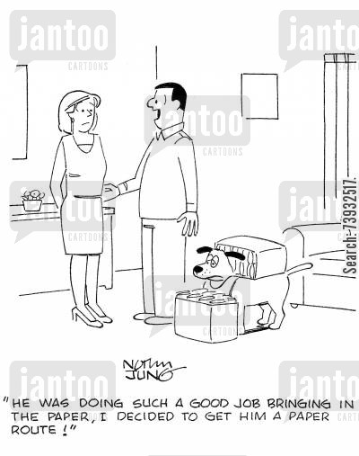 paper boy cartoon humor: 'He was doing such a good job bringing in the paper, I decided to get him a paper route!'