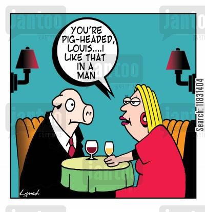 perfect men cartoon humor: You're pig-headed, Louis, I like that in a man.